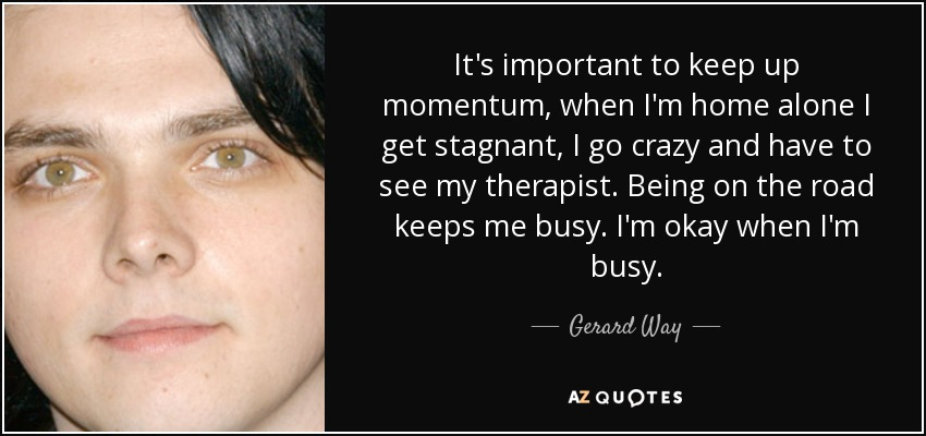 It's important to keep up momentum, when I'm home alone I get stagnant, I go crazy and have to see my therapist. Being on the road keeps me busy. I'm okay when I'm busy. - Gerard Way