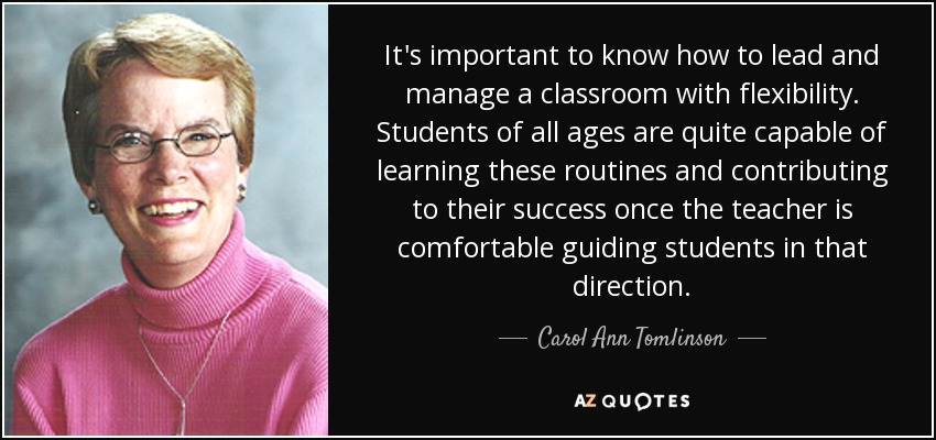 It's important to know how to lead and manage a classroom with flexibility. Students of all ages are quite capable of learning these routines and contributing to their success once the teacher is comfortable guiding students in that direction. - Carol Ann Tomlinson