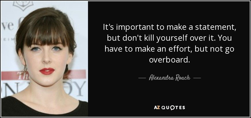 It's important to make a statement, but don't kill yourself over it. You have to make an effort, but not go overboard. - Alexandra Roach