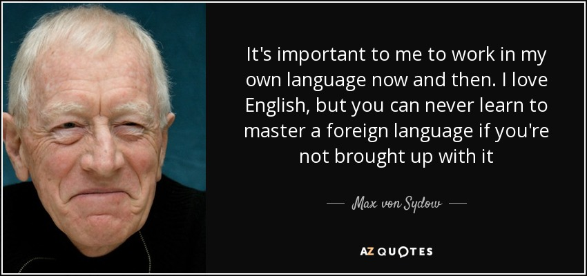 It's important to me to work in my own language now and then. I love English, but you can never learn to master a foreign language if you're not brought up with it - Max von Sydow