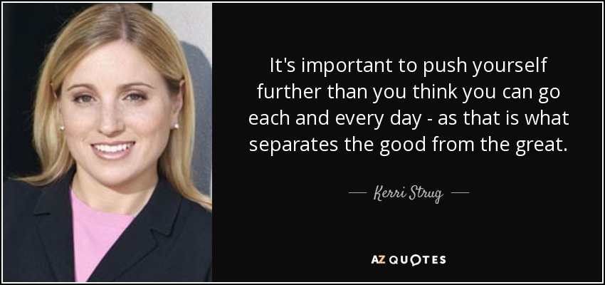 It's important to push yourself further than you think you can go each and every day - as that is what separates the good from the great. - Kerri Strug