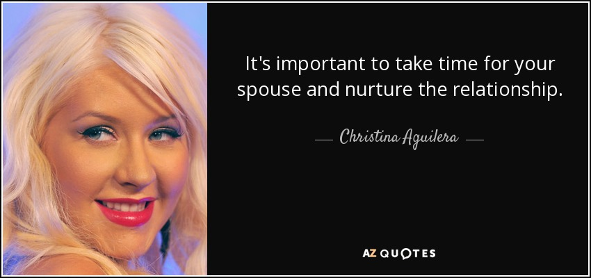 It's important to take time for your spouse and nurture the relationship. - Christina Aguilera