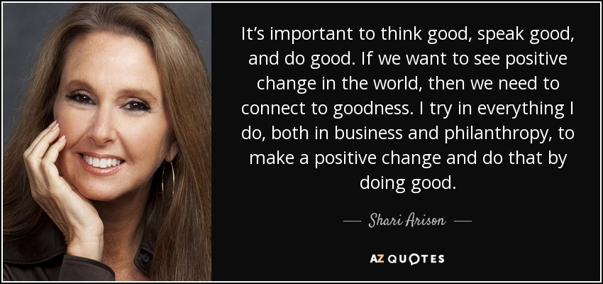 It's important to think good, speak good, and do good. If we want to see positive change in the world, then we need to connect to goodness. I try in everything I do, both in business and philanthropy, to make a positive change and do that by doing good. - Shari Arison