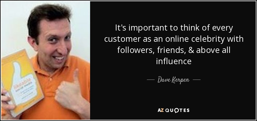 It's important to think of every customer as an online celebrity with followers, friends, & above all influence - Dave Kerpen