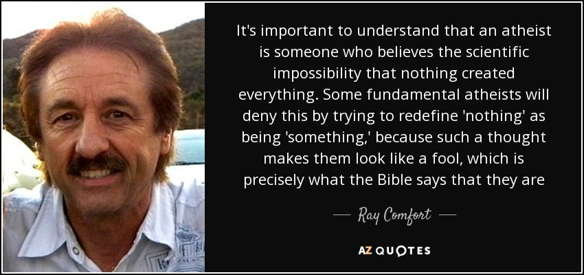 It's important to understand that an atheist is someone who believes the scientific impossibility that nothing created everything. Some fundamental atheists will deny this by trying to redefine 'nothing' as being 'something,' because such a thought makes them look like a fool, which is precisely what the Bible says that they are - Ray Comfort