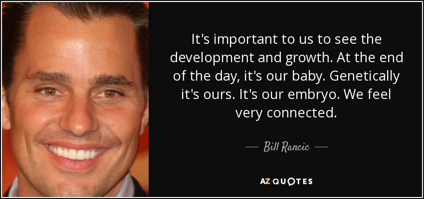 It's important to us to see the development and growth. At the end of the day, it's our baby. Genetically it's ours. It's our embryo. We feel very connected. - Bill Rancic
