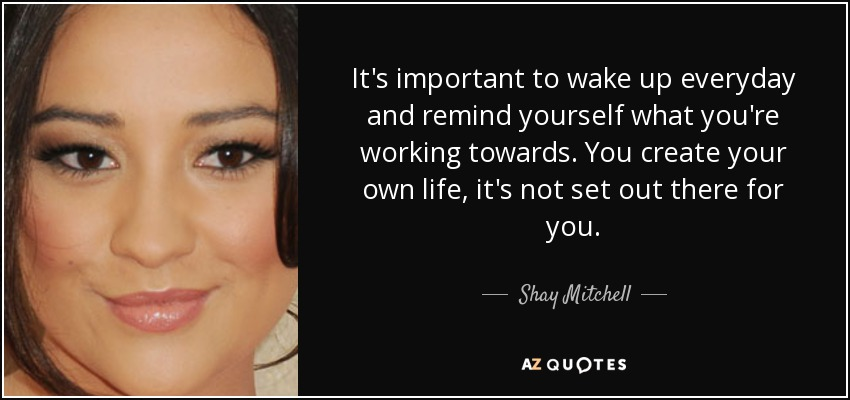 It's important to wake up everyday and remind yourself what you're working towards. You create your own life, it's not set out there for you. - Shay Mitchell