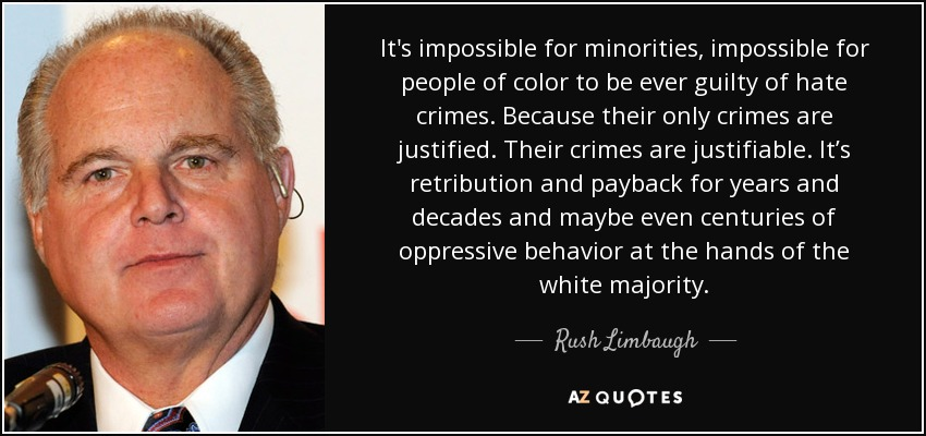 It's impossible for minorities, impossible for people of color to be ever guilty of hate crimes. Because their only crimes are justified. Their crimes are justifiable. It's retribution and payback for years and decades and maybe even centuries of oppressive behavior at the hands of the white majority. - Rush Limbaugh