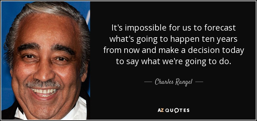 It's impossible for us to forecast what's going to happen ten years from now and make a decision today to say what we're going to do. - Charles Rangel