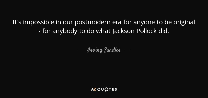 It's impossible in our postmodern era for anyone to be original - for anybody to do what Jackson Pollock did. - Irving Sandler