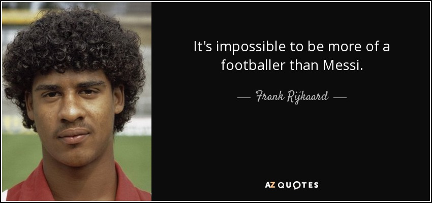 It's impossible to be more of a footballer than Messi. - Frank Rijkaard