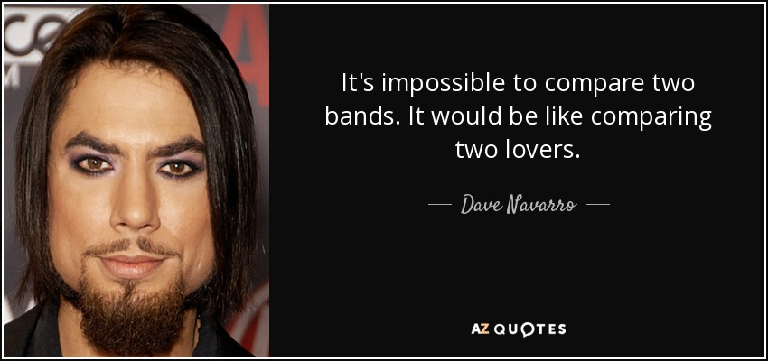 It's impossible to compare two bands. It would be like comparing two lovers. - Dave Navarro
