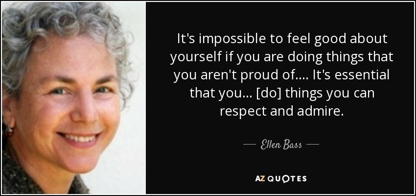 It's impossible to feel good about yourself if you are doing things that you aren't proud of. . . . It's essential that you . . . [do] things you can respect and admire. - Ellen Bass