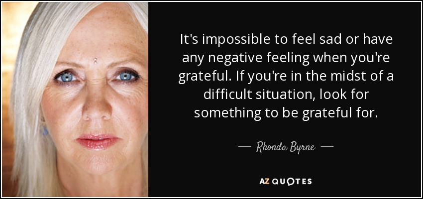 It's impossible to feel sad or have any negative feeling when you're grateful. If you're in the midst of a difficult situation, look for something to be grateful for. - Rhonda Byrne
