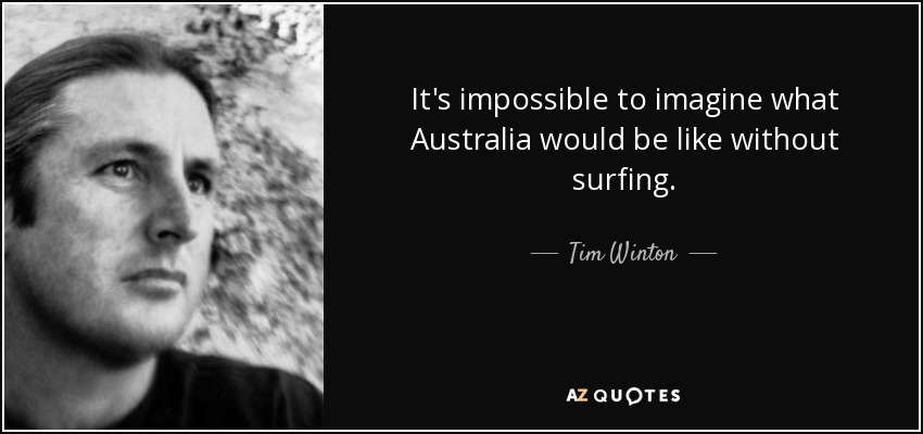 It's impossible to imagine what Australia would be like without surfing. - Tim Winton