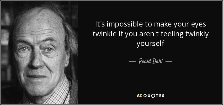 It's impossible to make your eyes twinkle if you aren't feeling twinkly yourself - Roald Dahl