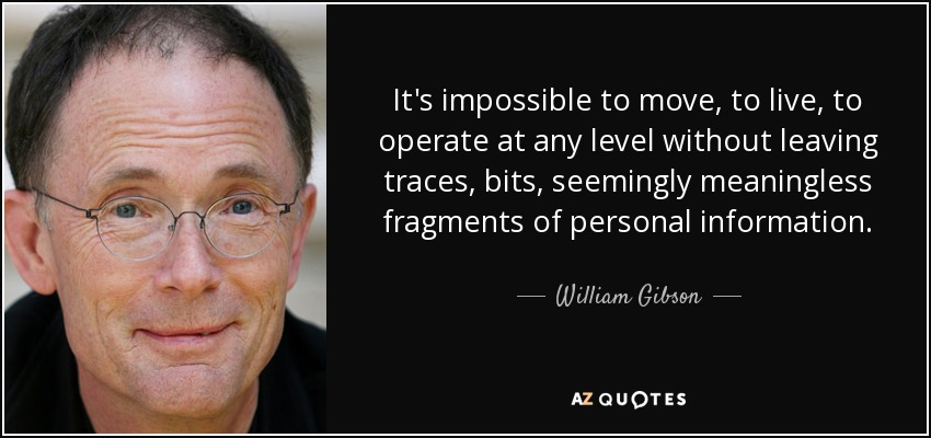 It's impossible to move, to live, to operate at any level without leaving traces, bits, seemingly meaningless fragments of personal information. - William Gibson