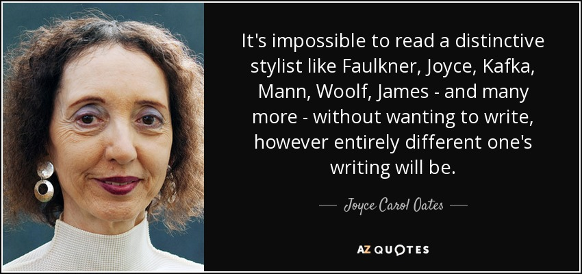 It's impossible to read a distinctive stylist like Faulkner, Joyce, Kafka, Mann, Woolf, James - and many more - without wanting to write, however entirely different one's writing will be. - Joyce Carol Oates
