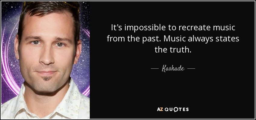 It's impossible to recreate music from the past. Music always states the truth. - Kaskade