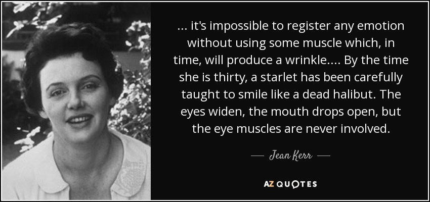 ... it's impossible to register any emotion without using some muscle which, in time, will produce a wrinkle. ... By the time she is thirty, a starlet has been carefully taught to smile like a dead halibut. The eyes widen, the mouth drops open, but the eye muscles are never involved. - Jean Kerr