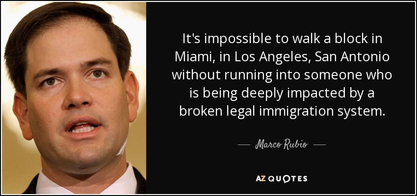 It's impossible to walk a block in Miami, in Los Angeles, San Antonio without running into someone who is being deeply impacted by a broken legal immigration system. - Marco Rubio