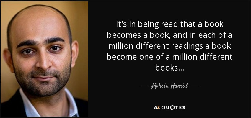 It's in being read that a book becomes a book, and in each of a million different readings a book become one of a million different books . . . - Mohsin Hamid