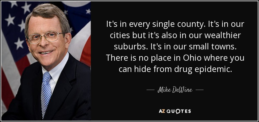 It's in every single county. It's in our cities but it's also in our wealthier suburbs. It's in our small towns. There is no place in Ohio where you can hide from drug epidemic . - Mike DeWine
