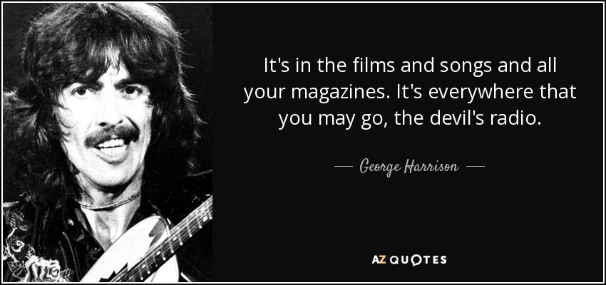 It's in the films and songs and all your magazines. It's everywhere that you may go, the devil's radio. - George Harrison