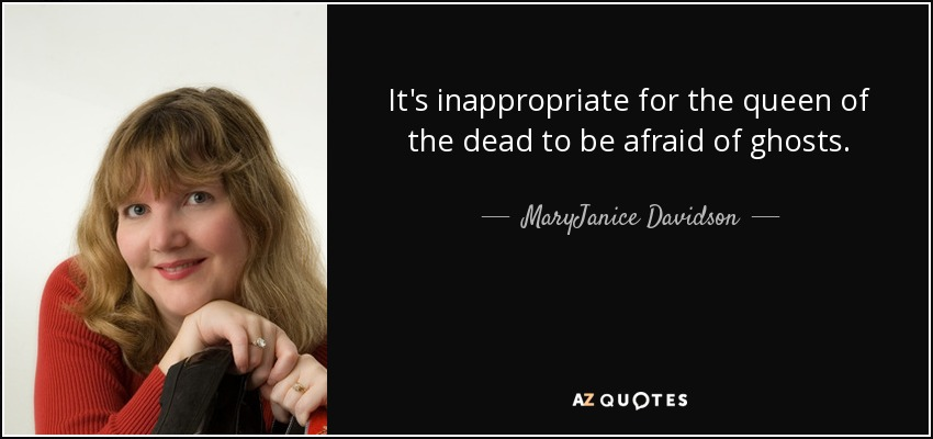 It's inappropriate for the queen of the dead to be afraid of ghosts. - MaryJanice Davidson