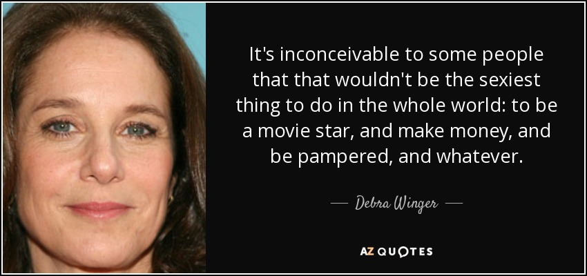 It's inconceivable to some people that that wouldn't be the sexiest thing to do in the whole world: to be a movie star, and make money, and be pampered, and whatever. - Debra Winger