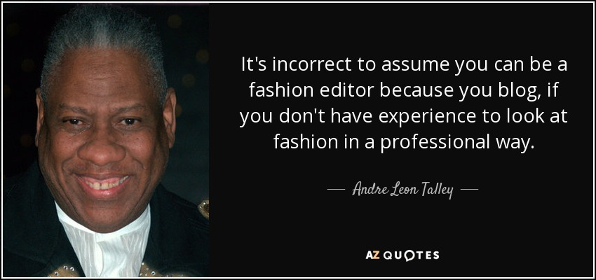 It's incorrect to assume you can be a fashion editor because you blog, if you don't have experience to look at fashion in a professional way. - Andre Leon Talley