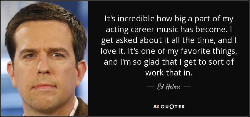 It's incredible how big a part of my acting career music has become. I get asked about it all the time, and I love it. It's one of my favorite things, and I'm so glad that I get to sort of work that in. - Ed Helms