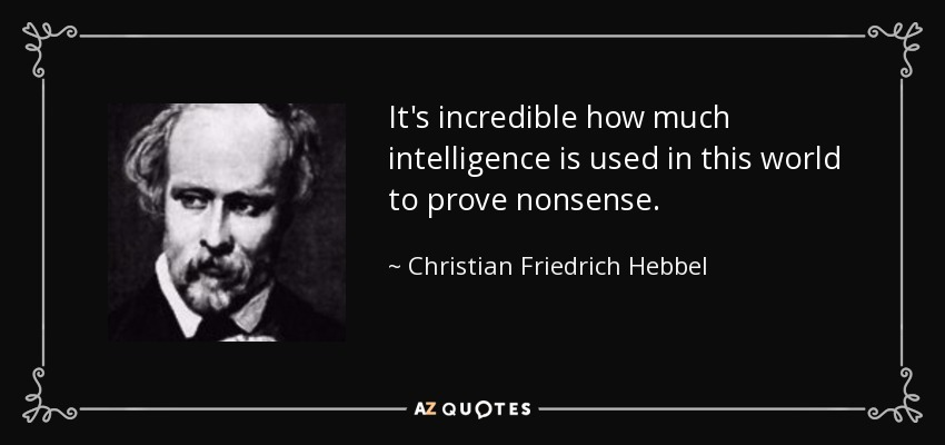 It's incredible how much intelligence is used in this world to prove nonsense. - Christian Friedrich Hebbel