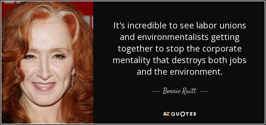 It's incredible to see labor unions and environmentalists getting together to stop the corporate mentality that destroys both jobs and the environment. - Bonnie Raitt