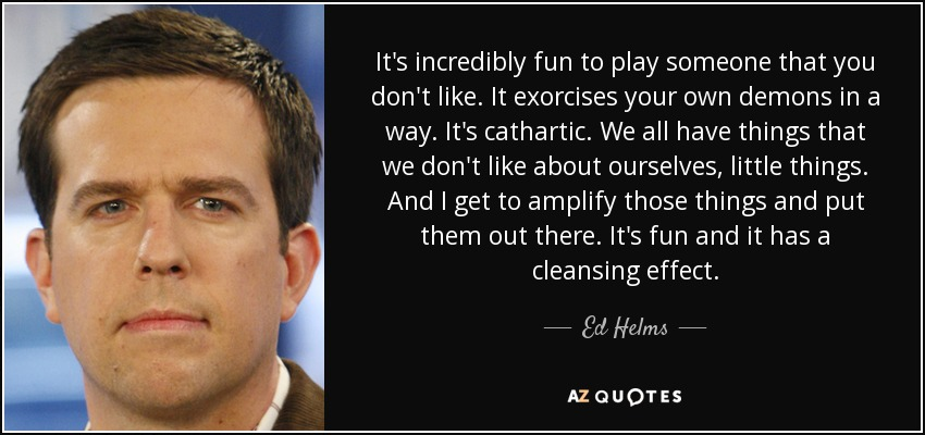 It's incredibly fun to play someone that you don't like. It exorcises your own demons in a way. It's cathartic. We all have things that we don't like about ourselves, little things. And I get to amplify those things and put them out there. It's fun and it has a cleansing effect. - Ed Helms