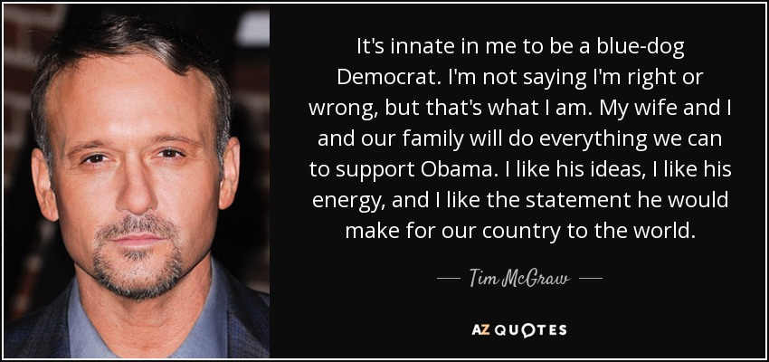It's innate in me to be a blue-dog Democrat. I'm not saying I'm right or wrong, but that's what I am. My wife and I and our family will do everything we can to support Obama. I like his ideas, I like his energy, and I like the statement he would make for our country to the world. - Tim McGraw