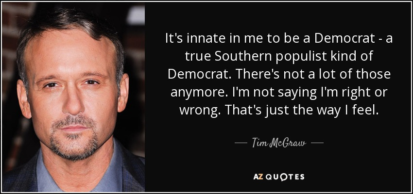 It's innate in me to be a Democrat - a true Southern populist kind of Democrat. There's not a lot of those anymore. I'm not saying I'm right or wrong. That's just the way I feel. - Tim McGraw