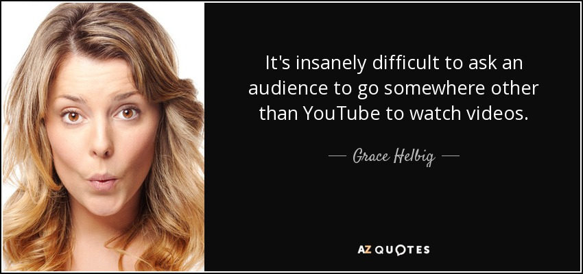 It's insanely difficult to ask an audience to go somewhere other than YouTube to watch videos. - Grace Helbig