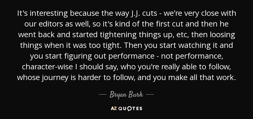 It's interesting because the way J.J. cuts - we're very close with our editors as well, so it's kind of the first cut and then he went back and started tightening things up, etc, then loosing things when it was too tight. Then you start watching it and you start figuring out performance - not performance, character-wise I should say, who you're really able to follow, whose journey is harder to follow, and you make all that work. - Bryan Burk