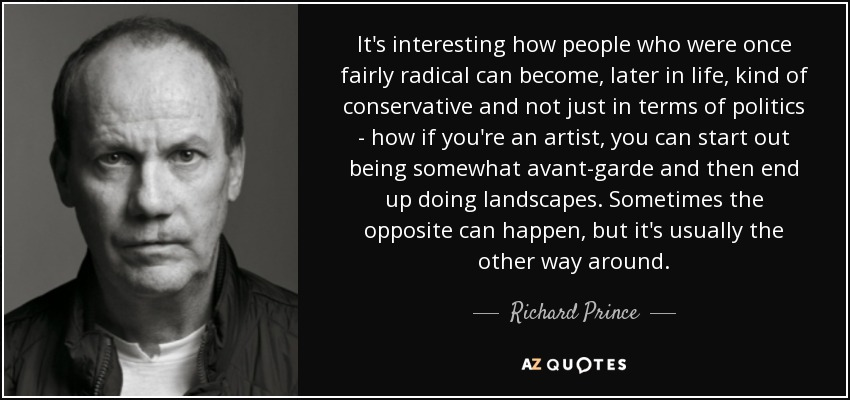 It's interesting how people who were once fairly radical can become, later in life, kind of conservative and not just in terms of politics - how if you're an artist, you can start out being somewhat avant-garde and then end up doing landscapes. Sometimes the opposite can happen, but it's usually the other way around. - Richard Prince