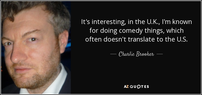It's interesting, in the U.K., I'm known for doing comedy things, which often doesn't translate to the U.S. - Charlie Brooker