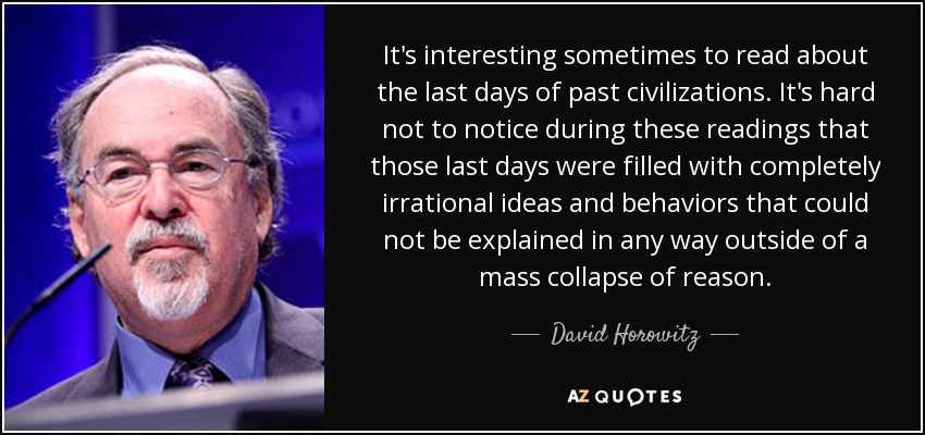It's interesting sometimes to read about the last days of past civilizations. It's hard not to notice during these readings that those last days were filled with completely irrational ideas and behaviors that could not be explained in any way outside of a mass collapse of reason. - David Horowitz