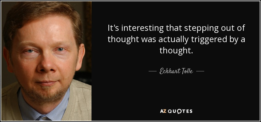 It's interesting that stepping out of thought was actually triggered by a thought. - Eckhart Tolle