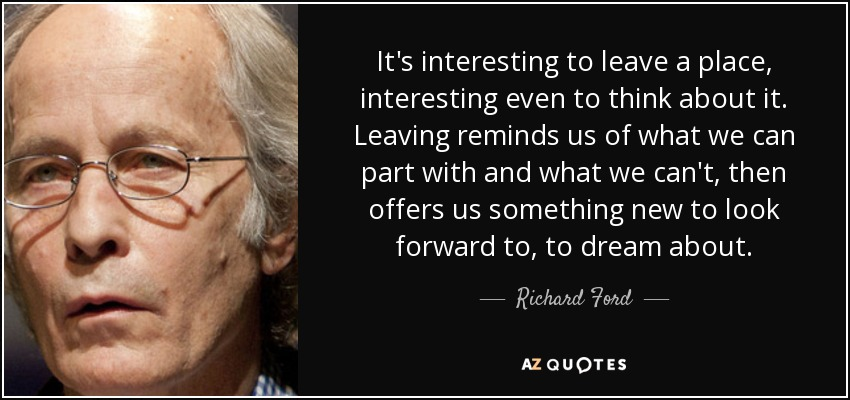It's interesting to leave a place, interesting even to think about it. Leaving reminds us of what we can part with and what we can't, then offers us something new to look forward to, to dream about. - Richard Ford