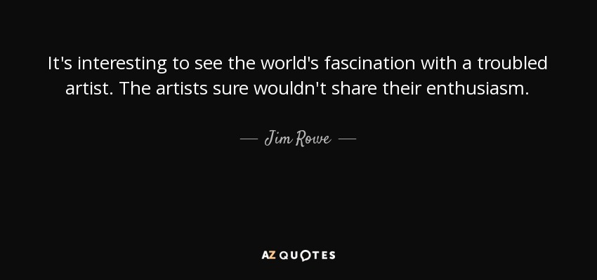 It's interesting to see the world's fascination with a troubled artist. The artists sure wouldn't share their enthusiasm. - Jim Rowe