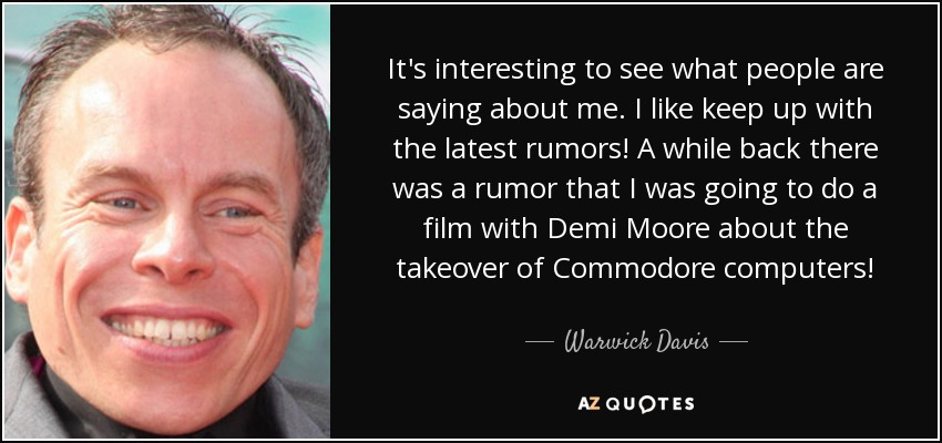 It's interesting to see what people are saying about me. I like keep up with the latest rumors! A while back there was a rumor that I was going to do a film with Demi Moore about the takeover of Commodore computers! - Warwick Davis