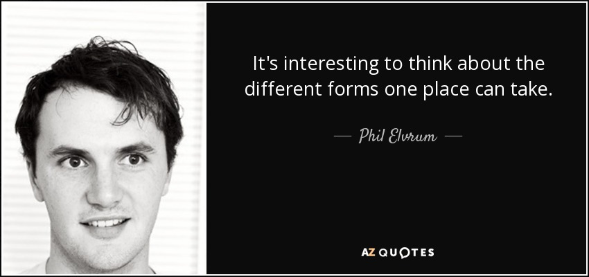 It's interesting to think about the different forms one place can take. - Phil Elvrum