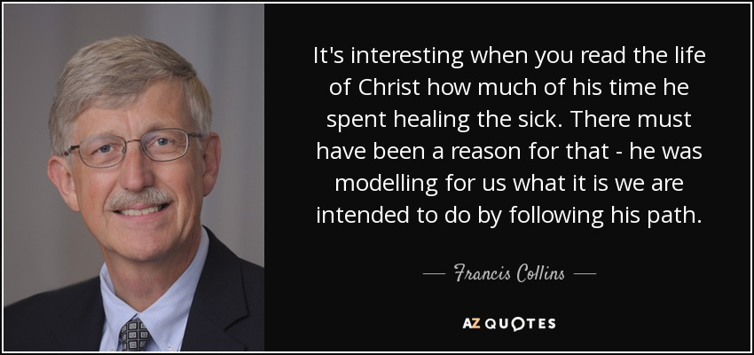 It's interesting when you read the life of Christ how much of his time he spent healing the sick. There must have been a reason for that - he was modelling for us what it is we are intended to do by following his path. - Francis Collins