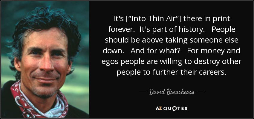 "It's [""Into Thin Air""] there in print forever. It's part of history. People should be above taking someone else down. And for what? For money and egos people are willing to destroy other people to further their careers. - David Breashears"