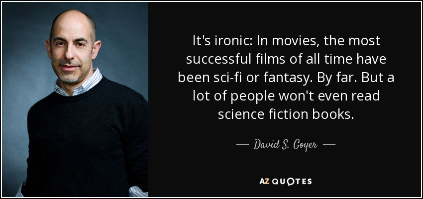 It's ironic: In movies, the most successful films of all time have been sci-fi or fantasy. By far. But a lot of people won't even read science fiction books. - David S. Goyer